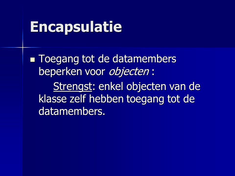 Encapsulatie Toegang tot de datamembers beperken voor objecten : Toegang tot de datamembers beperken voor objecten : Strengst: enkel objecten van de klasse zelf hebben toegang tot de datamembers.