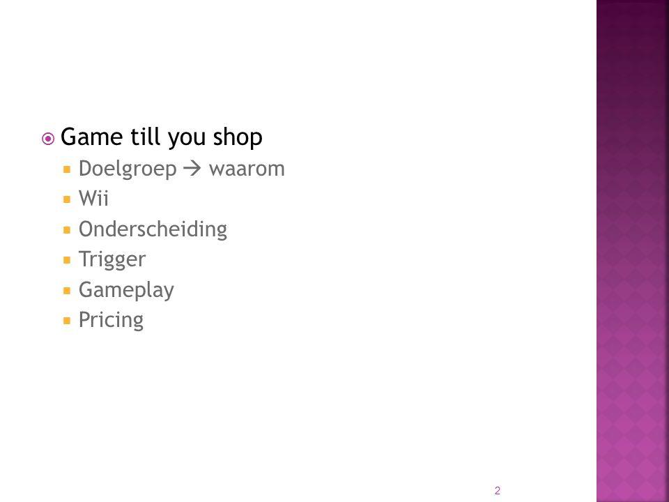  Game till you shop  Doelgroep  waarom  Wii  Onderscheiding  Trigger  Gameplay  Pricing 2