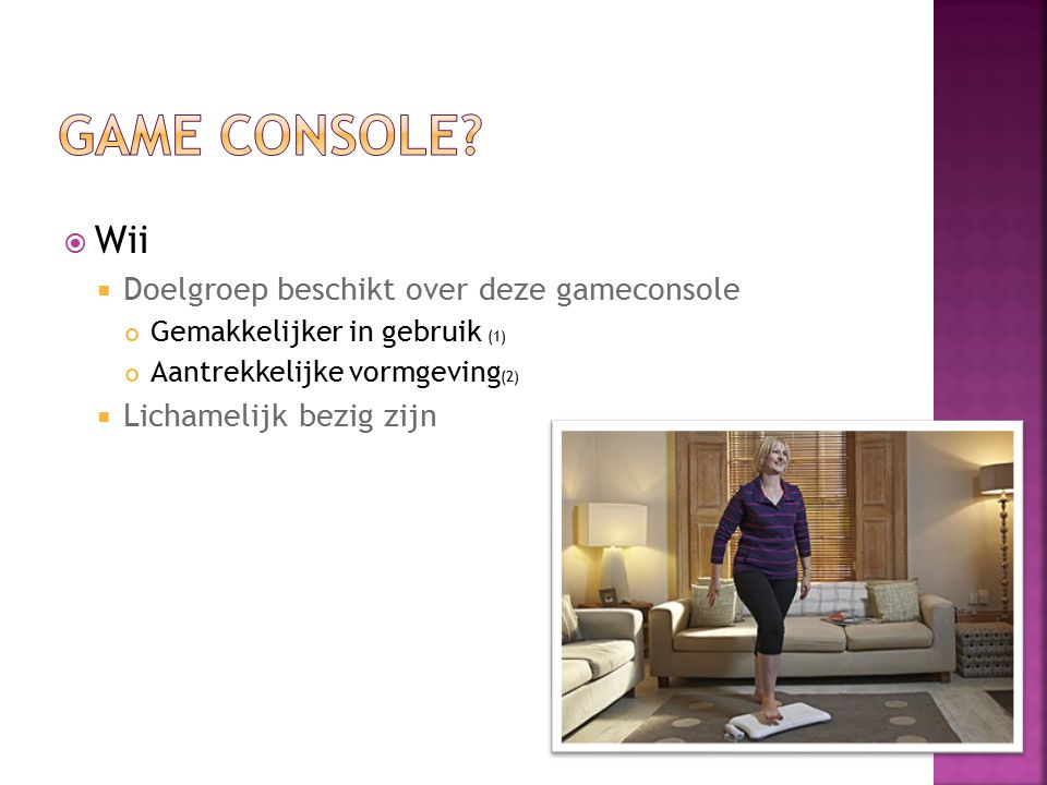  Wii  Doelgroep beschikt over deze gameconsole Gemakkelijker in gebruik (1) Aantrekkelijke vormgeving (2)  Lichamelijk bezig zijn