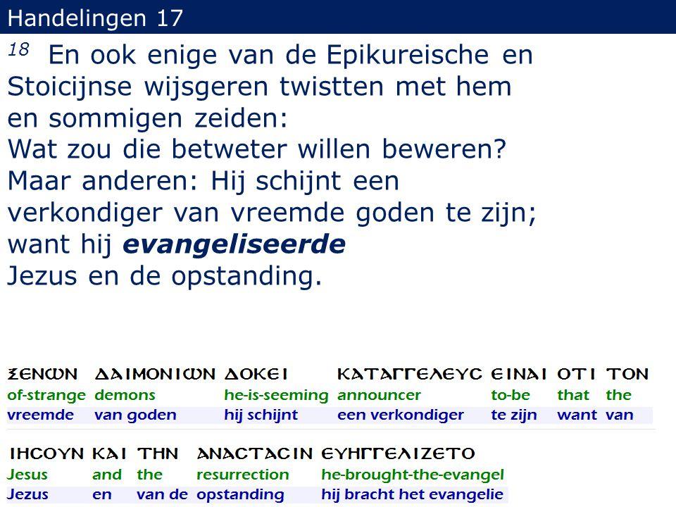 Handelingen 17 18 En ook enige van de Epikureische en Stoicijnse wijsgeren twistten met hem en sommigen zeiden: Wat zou die betweter willen beweren? M