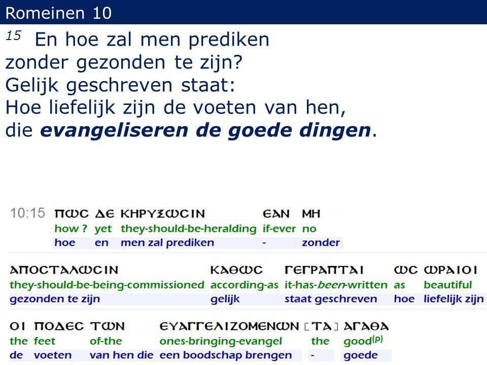 Romeinen 10 15 En hoe zal men prediken zonder gezonden te zijn? Gelijk geschreven staat: Hoe liefelijk zijn de voeten van hen, die evangeliseren de go