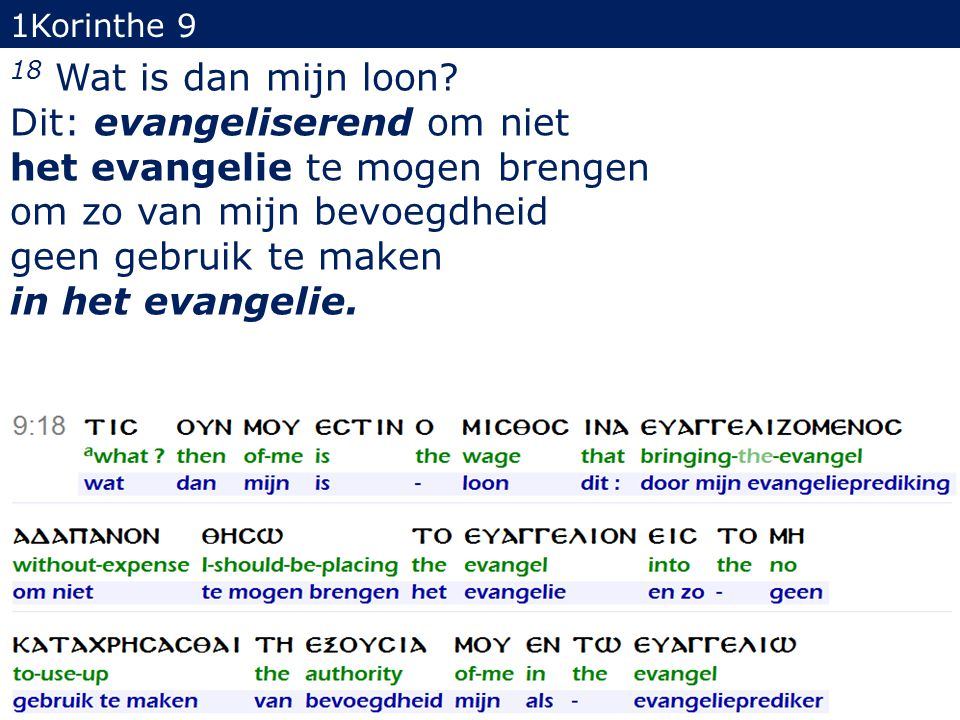1Korinthe 9 18 Wat is dan mijn loon? Dit: evangeliserend om niet het evangelie te mogen brengen om zo van mijn bevoegdheid geen gebruik te maken in he