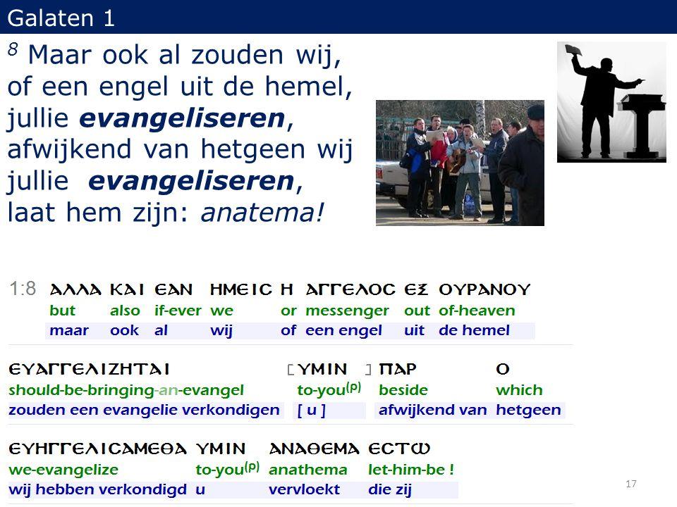 Galaten 1 8 Maar ook al zouden wij, of een engel uit de hemel, jullie evangeliseren, afwijkend van hetgeen wij jullie evangeliseren, laat hem zijn: an