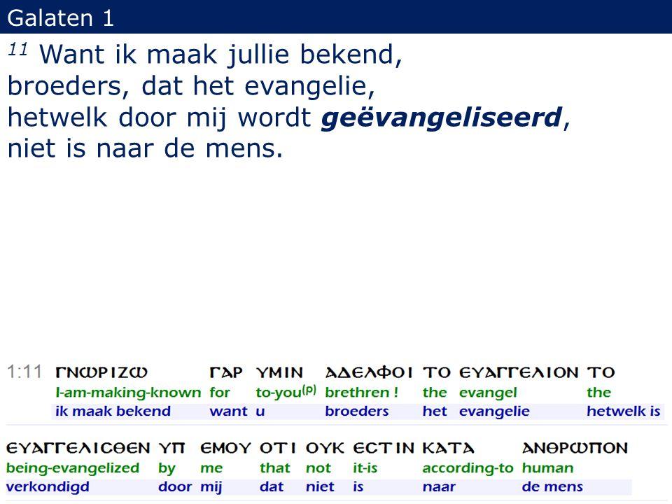 Galaten 1 11 Want ik maak jullie bekend, broeders, dat het evangelie, hetwelk door mij wordt geëvangeliseerd, niet is naar de mens. 18