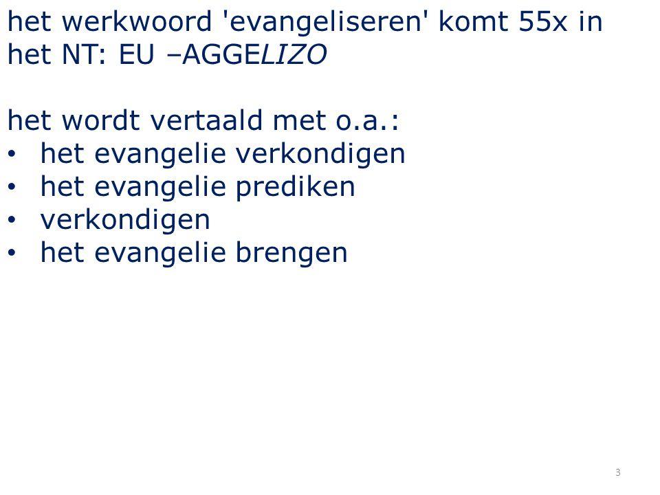 3 het werkwoord 'evangeliseren' komt 55x in het NT: EU –AGGELIZO het wordt vertaald met o.a.: het evangelie verkondigen het evangelie prediken verkond