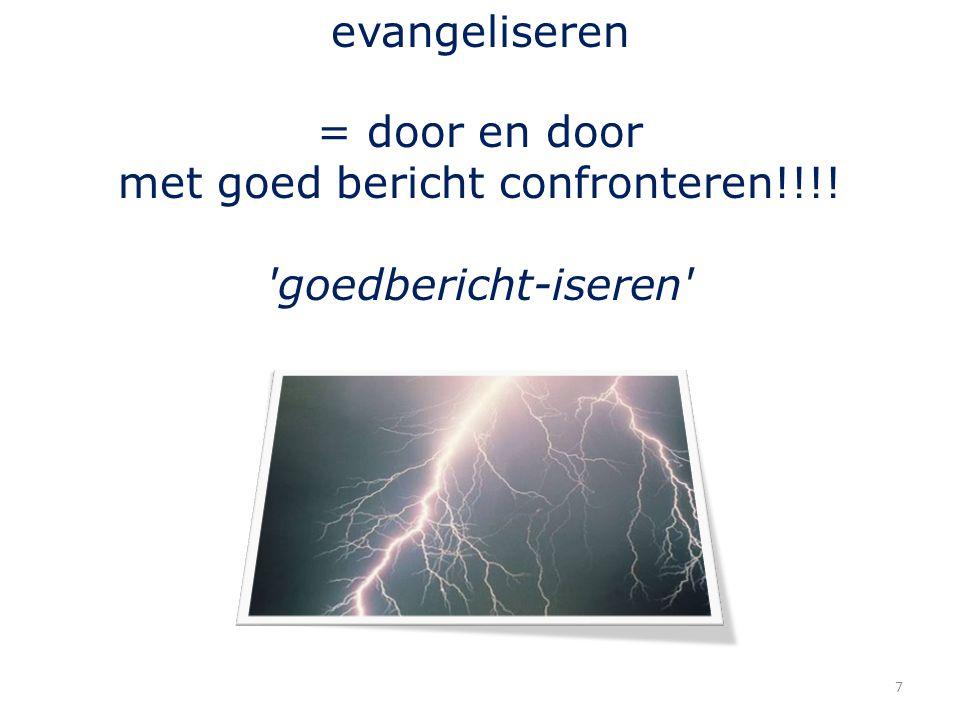 7 evangeliseren = door en door met goed bericht confronteren!!!! 'goedbericht-iseren'