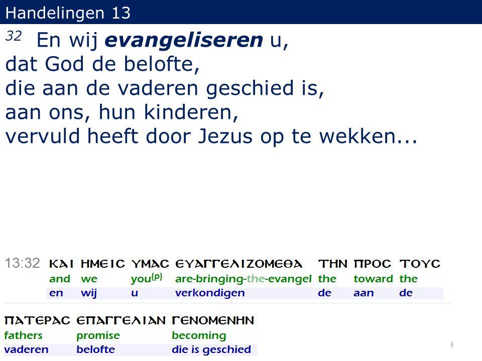 Handelingen 13 32 En wij evangeliseren u, dat God de belofte, die aan de vaderen geschied is, aan ons, hun kinderen, vervuld heeft door Jezus op te we