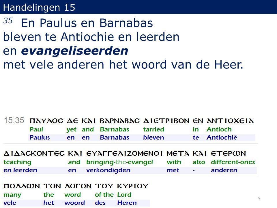 Handelingen 15 35 En Paulus en Barnabas bleven te Antiochie en leerden en evangeliseerden met vele anderen het woord van de Heer. 9