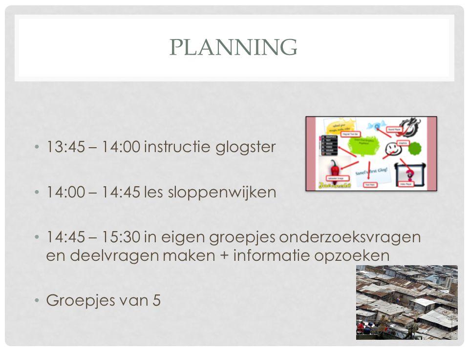 PLANNING 13:45 – 14:00 instructie glogster 14:00 – 14:45 les sloppenwijken 14:45 – 15:30 in eigen groepjes onderzoeksvragen en deelvragen maken + info