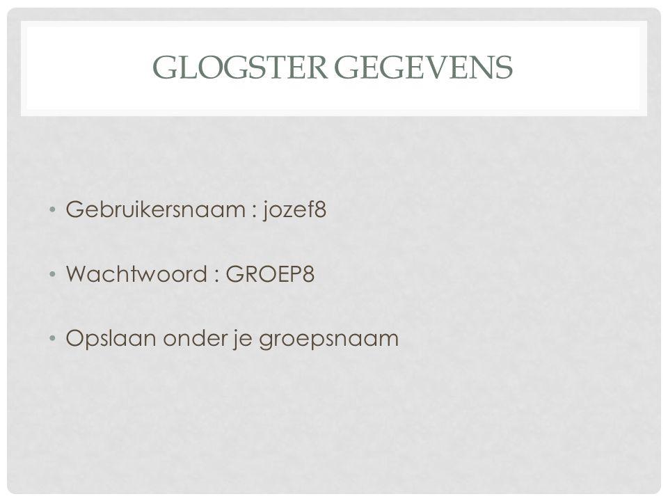 GLOGSTER GEGEVENS Gebruikersnaam : jozef8 Wachtwoord : GROEP8 Opslaan onder je groepsnaam