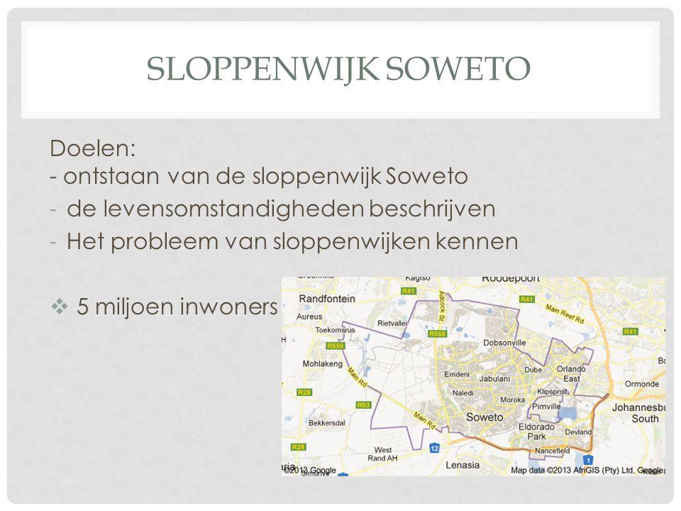 SLOPPENWIJK SOWETO Doelen: - ontstaan van de sloppenwijk Soweto -de levensomstandigheden beschrijven -Het probleem van sloppenwijken kennen  5 miljoe