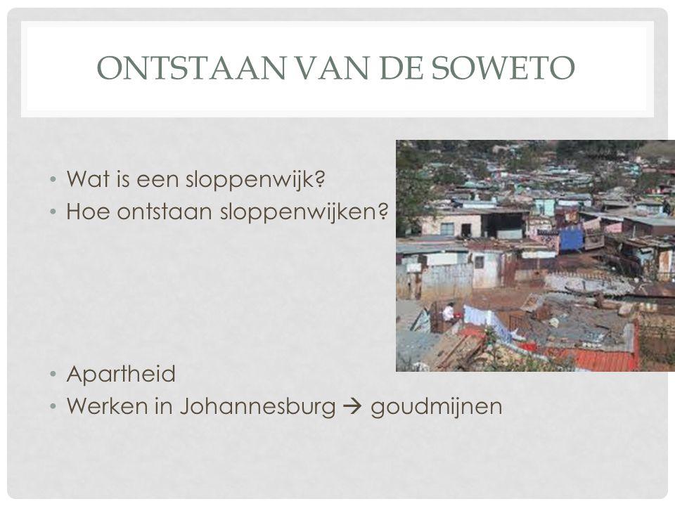 ONTSTAAN VAN DE SOWETO Wat is een sloppenwijk? Hoe ontstaan sloppenwijken? Apartheid Werken in Johannesburg  goudmijnen