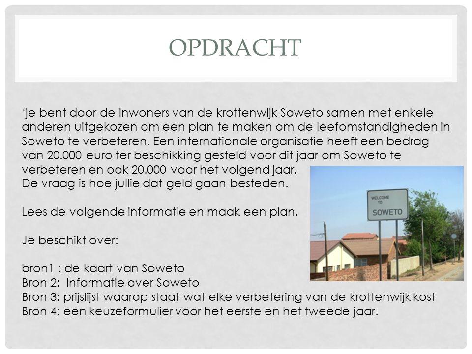 OPDRACHT 'je bent door de inwoners van de krottenwijk Soweto samen met enkele anderen uitgekozen om een plan te maken om de leefomstandigheden in Sowe