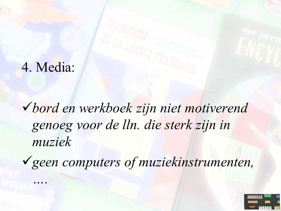 4. Media: bord en werkboek zijn niet motiverend genoeg voor de lln. die sterk zijn in muziek geen computers of muziekinstrumenten, ….