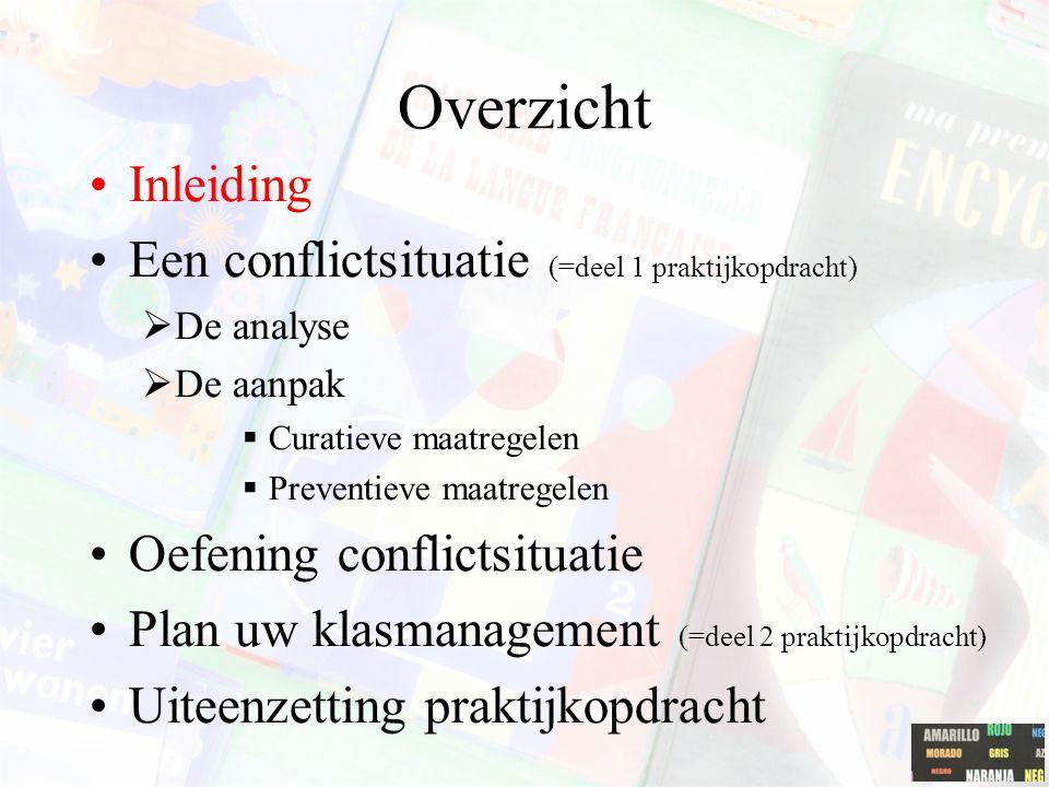 Overzicht Inleiding Een conflictsituatie (= deel 1 praktijkopdracht)  De analyse  De aanpak  curatieve maatregelen  preventieve maatregelen Plan uw klasmanagement (= deel 2 praktijkopdracht) Uiteenzetting praktijkopdracht