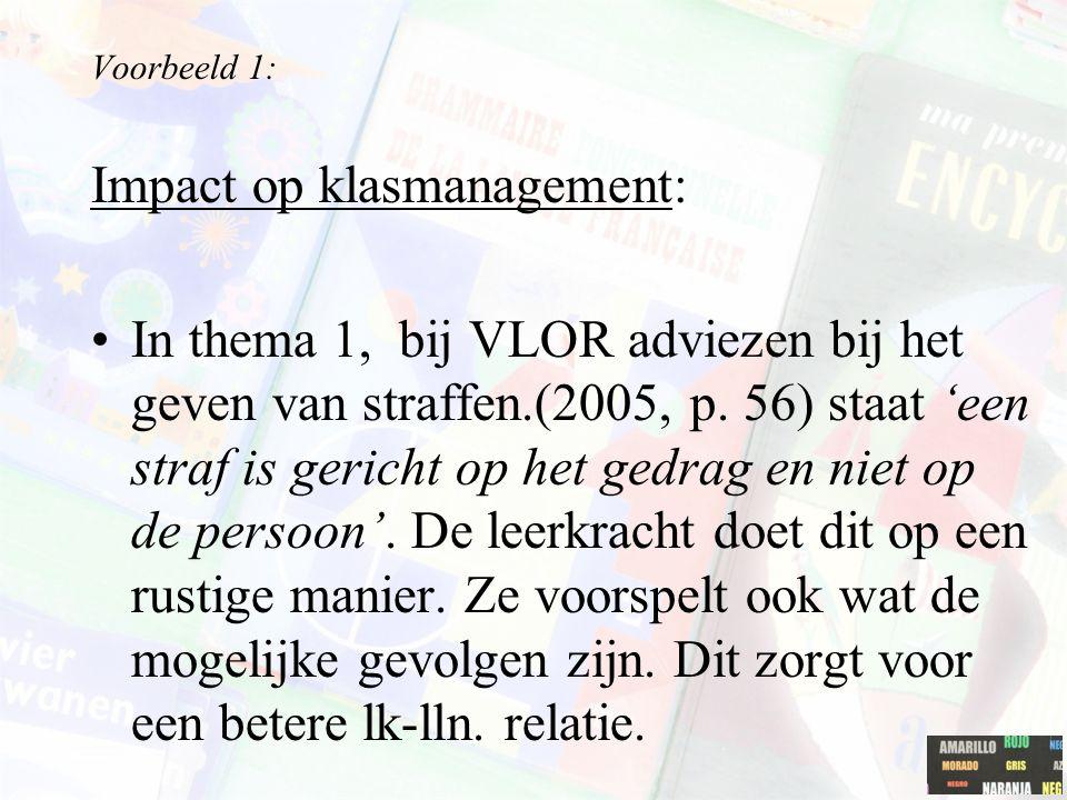 Voorbeeld 1: Impact op klasmanagement: In thema 1, bij VLOR adviezen bij het geven van straffen.(2005, p. 56) staat 'een straf is gericht op het gedra
