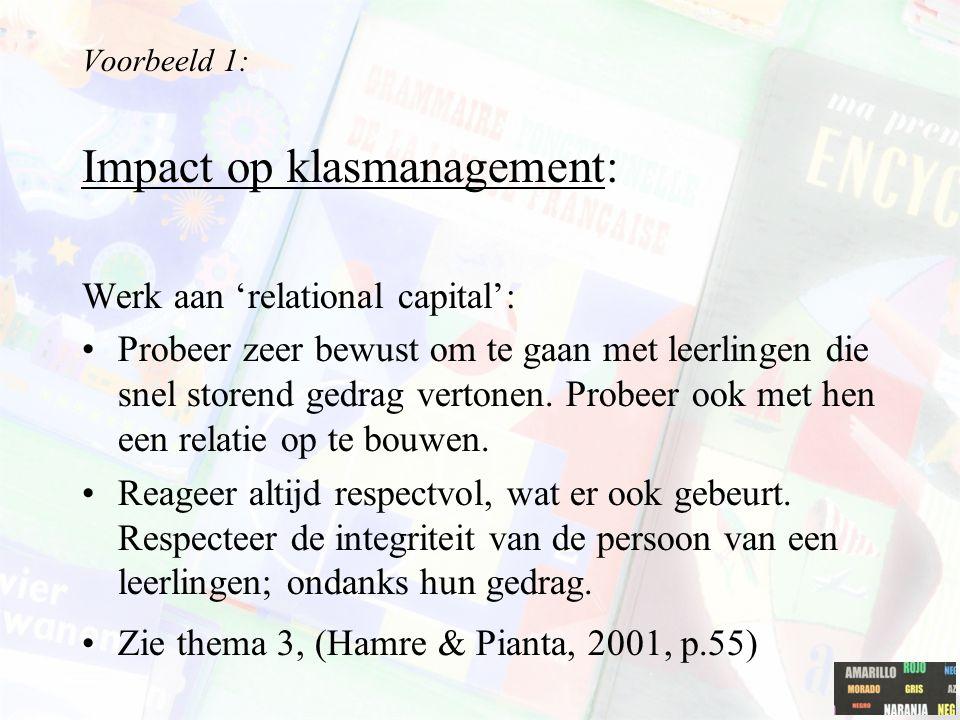 Voorbeeld 1: Impact op klasmanagement: Werk aan 'relational capital': Probeer zeer bewust om te gaan met leerlingen die snel storend gedrag vertonen.