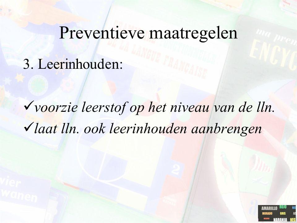 Preventieve maatregelen 3. Leerinhouden: voorzie leerstof op het niveau van de lln. laat lln. ook leerinhouden aanbrengen