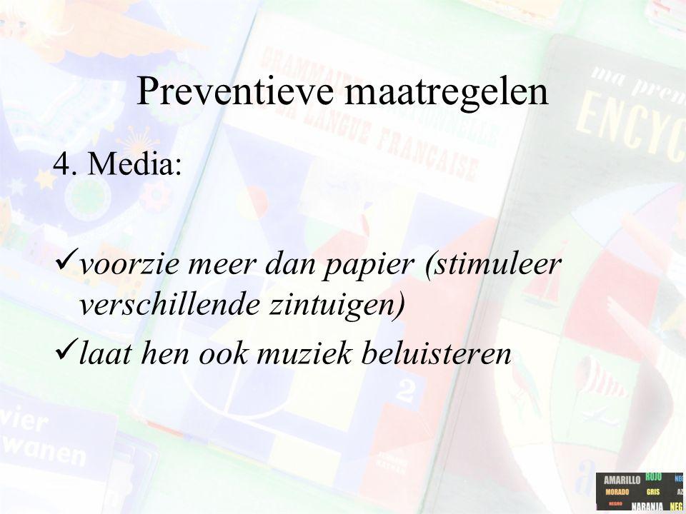 Preventieve maatregelen 4. Media: voorzie meer dan papier (stimuleer verschillende zintuigen) laat hen ook muziek beluisteren