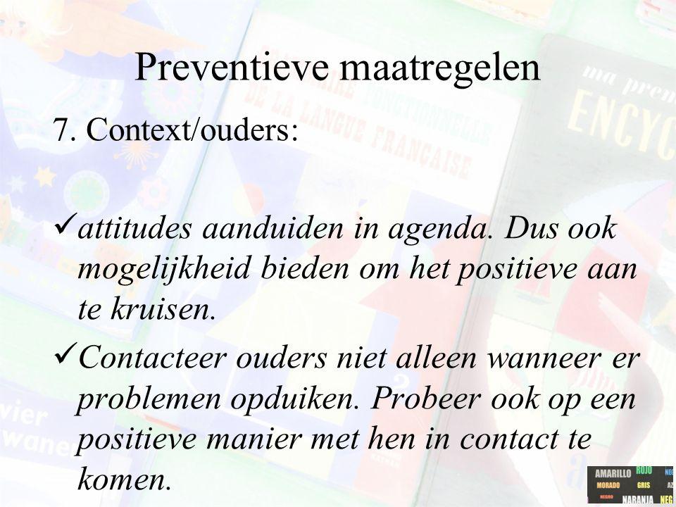 Preventieve maatregelen 7. Context/ouders: attitudes aanduiden in agenda. Dus ook mogelijkheid bieden om het positieve aan te kruisen. Contacteer oude
