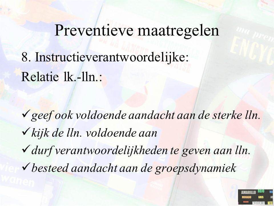 Preventieve maatregelen 8. Instructieverantwoordelijke: Relatie lk.-lln.: geef ook voldoende aandacht aan de sterke lln. kijk de lln. voldoende aan du