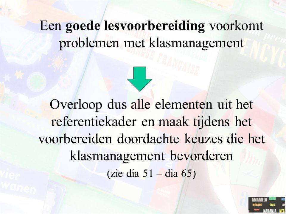 Een goede lesvoorbereiding voorkomt problemen met klasmanagement Overloop dus alle elementen uit het referentiekader en maak tijdens het voorbereiden