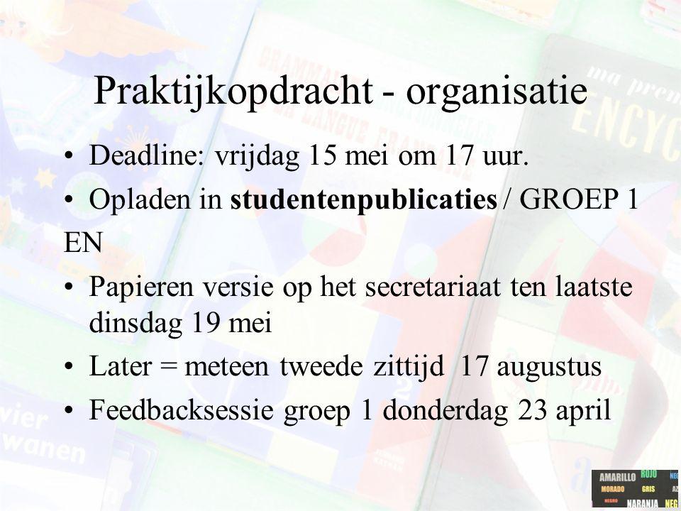 Praktijkopdracht - organisatie Deadline: vrijdag 15 mei om 17 uur. Opladen in studentenpublicaties / GROEP 1 EN Papieren versie op het secretariaat te