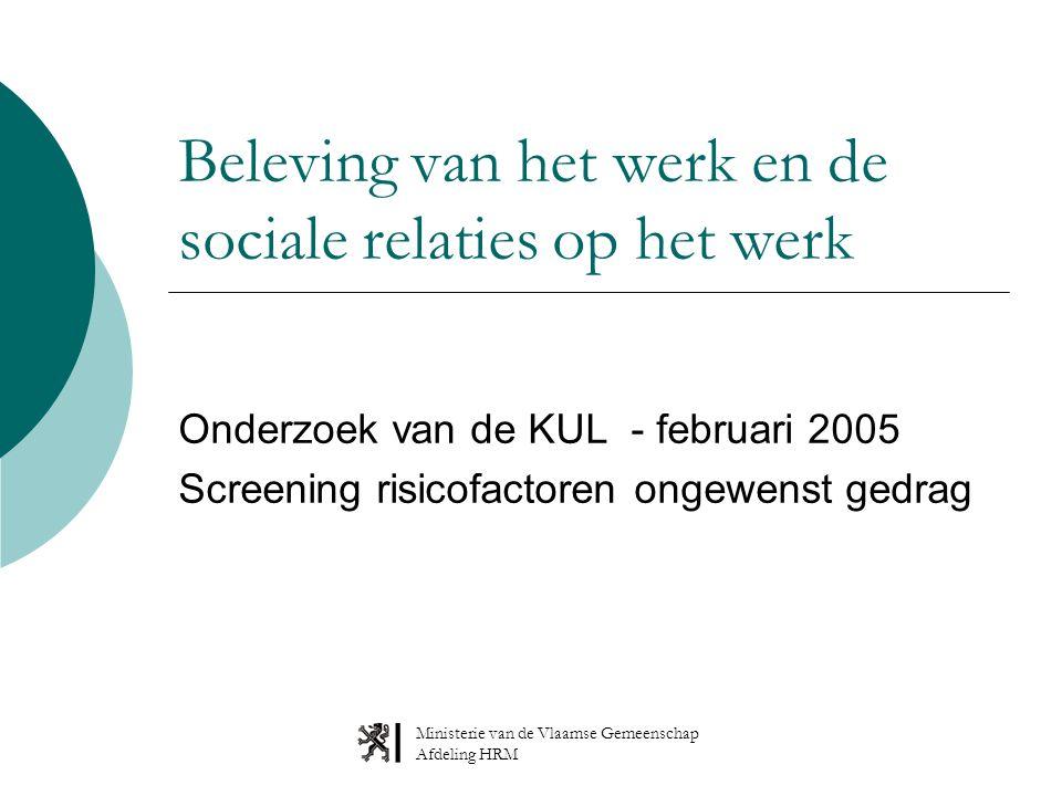 Ministerie van de Vlaamse Gemeenschap Afdeling HRM Beleving van het werk en de sociale relaties op het werk Onderzoek van de KUL - februari 2005 Screening risicofactoren ongewenst gedrag