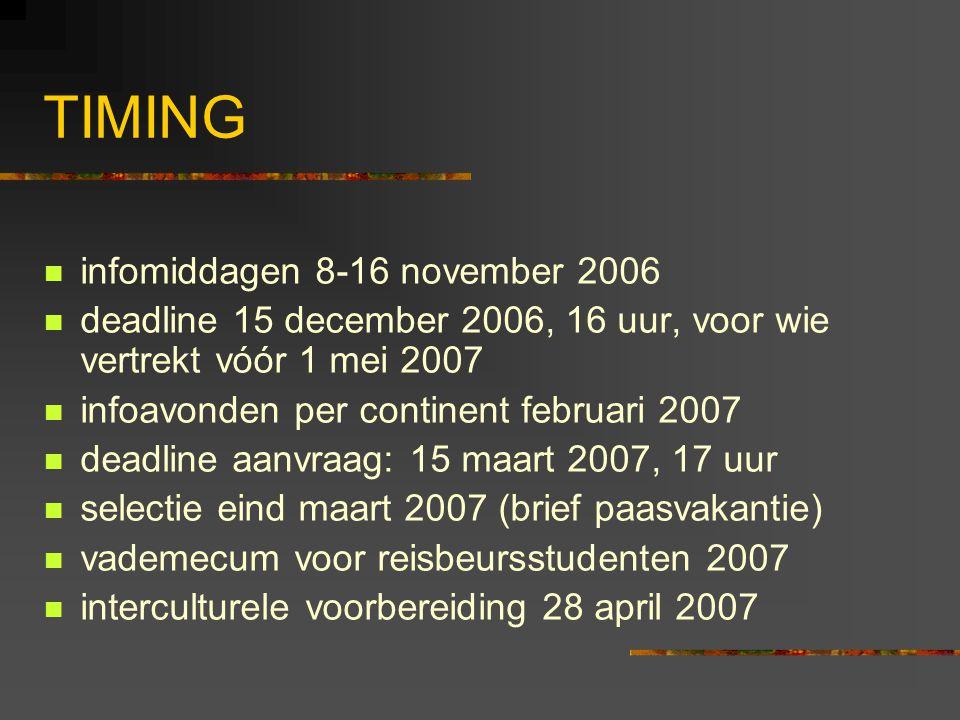 TIMING infomiddagen 8-16 november 2006 deadline 15 december 2006, 16 uur, voor wie vertrekt vóór 1 mei 2007 infoavonden per continent februari 2007 deadline aanvraag: 15 maart 2007, 17 uur selectie eind maart 2007 (brief paasvakantie) vademecum voor reisbeursstudenten 2007 interculturele voorbereiding 28 april 2007