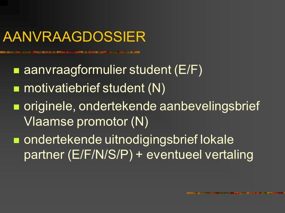 AANVRAAGDOSSIER aanvraagformulier student (E/F) motivatiebrief student (N) originele, ondertekende aanbevelingsbrief Vlaamse promotor (N) ondertekende uitnodigingsbrief lokale partner (E/F/N/S/P) + eventueel vertaling