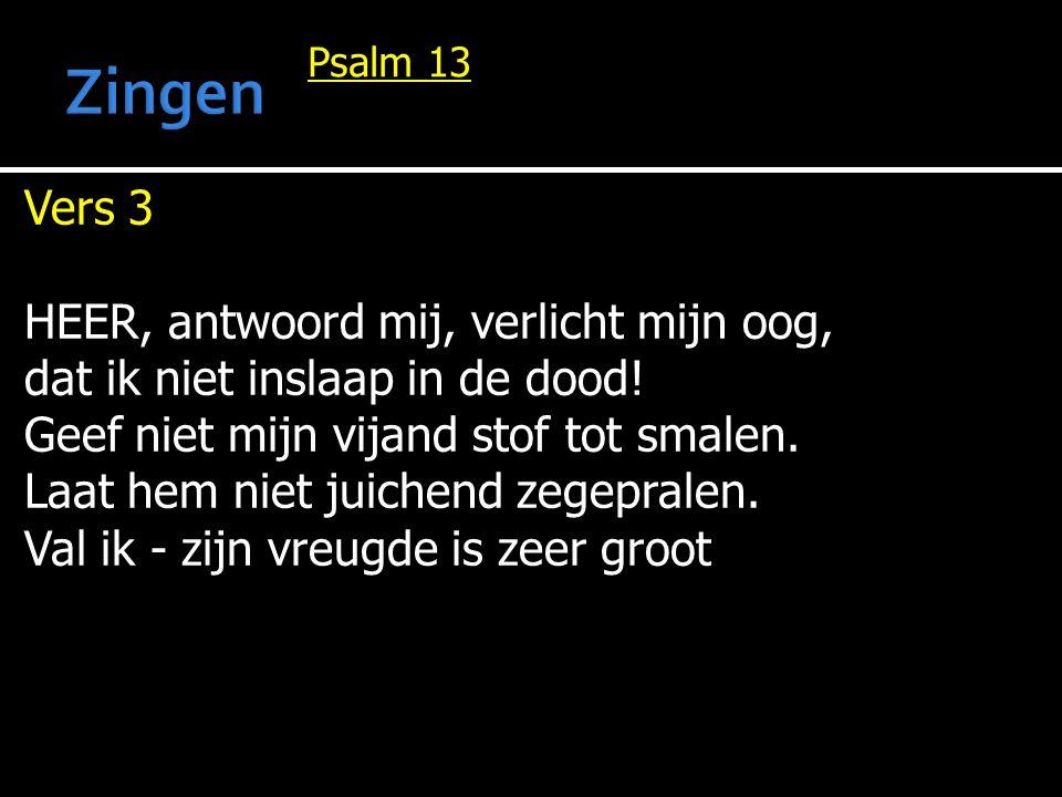 Psalm 13 Vers 3 HEER, antwoord mij, verlicht mijn oog, dat ik niet inslaap in de dood! Geef niet mijn vijand stof tot smalen. Laat hem niet juichend z