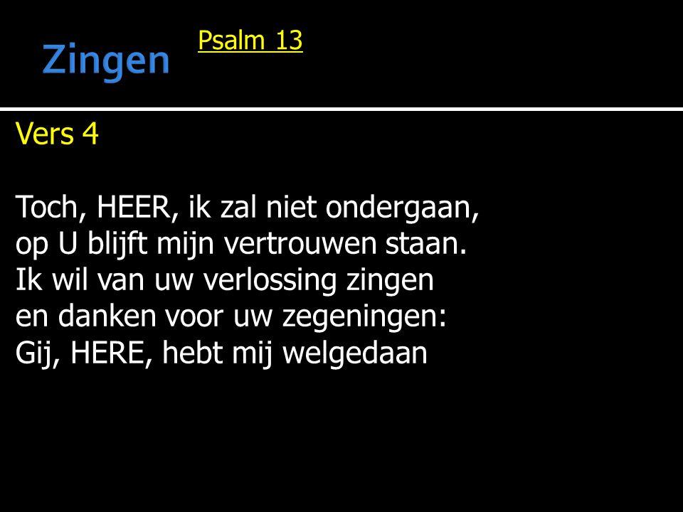 Psalm 13 Vers 4 Toch, HEER, ik zal niet ondergaan, op U blijft mijn vertrouwen staan. Ik wil van uw verlossing zingen en danken voor uw zegeningen: Gi
