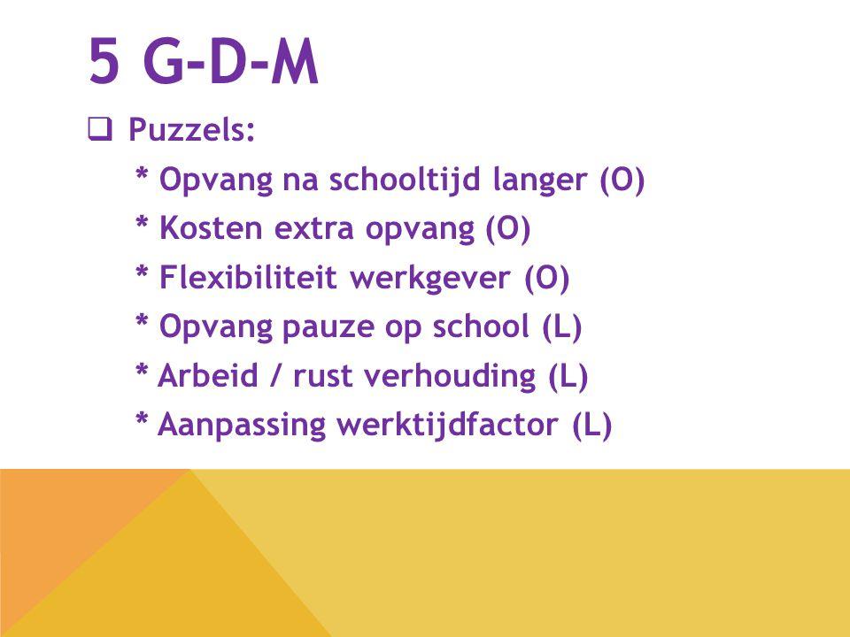 5 G-D-M  Puzzels: * Opvang na schooltijd langer (O) * Kosten extra opvang (O) * Flexibiliteit werkgever (O) * Opvang pauze op school (L) * Arbeid / r