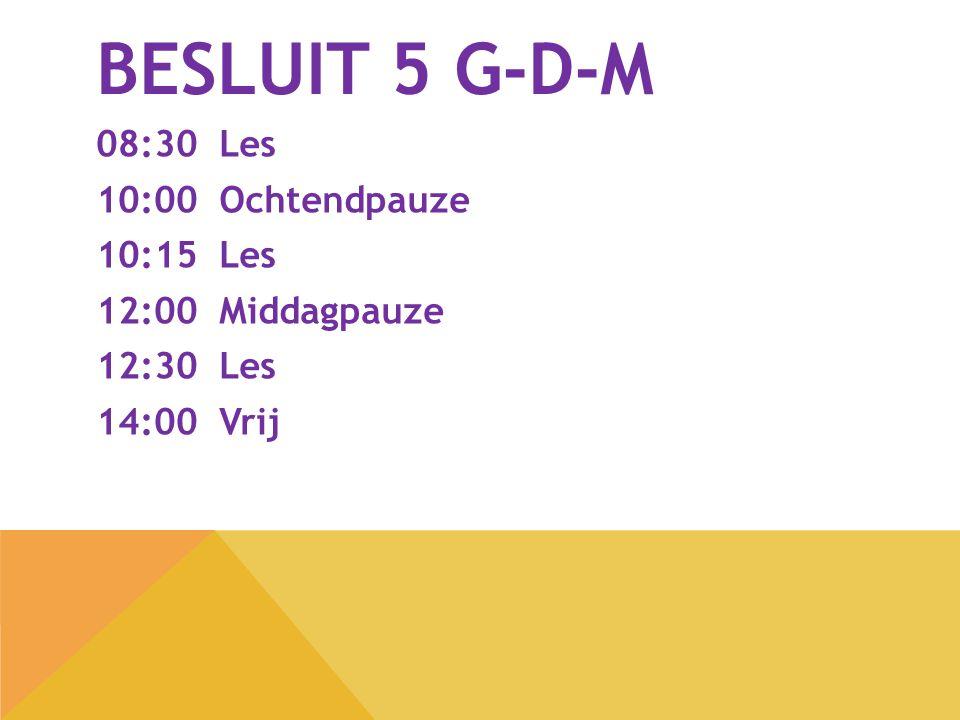 BESLUIT 5 G-D-M 08:30 Les 10:00 Ochtendpauze 10:15 Les 12:00 Middagpauze 12:30 Les 14:00 Vrij