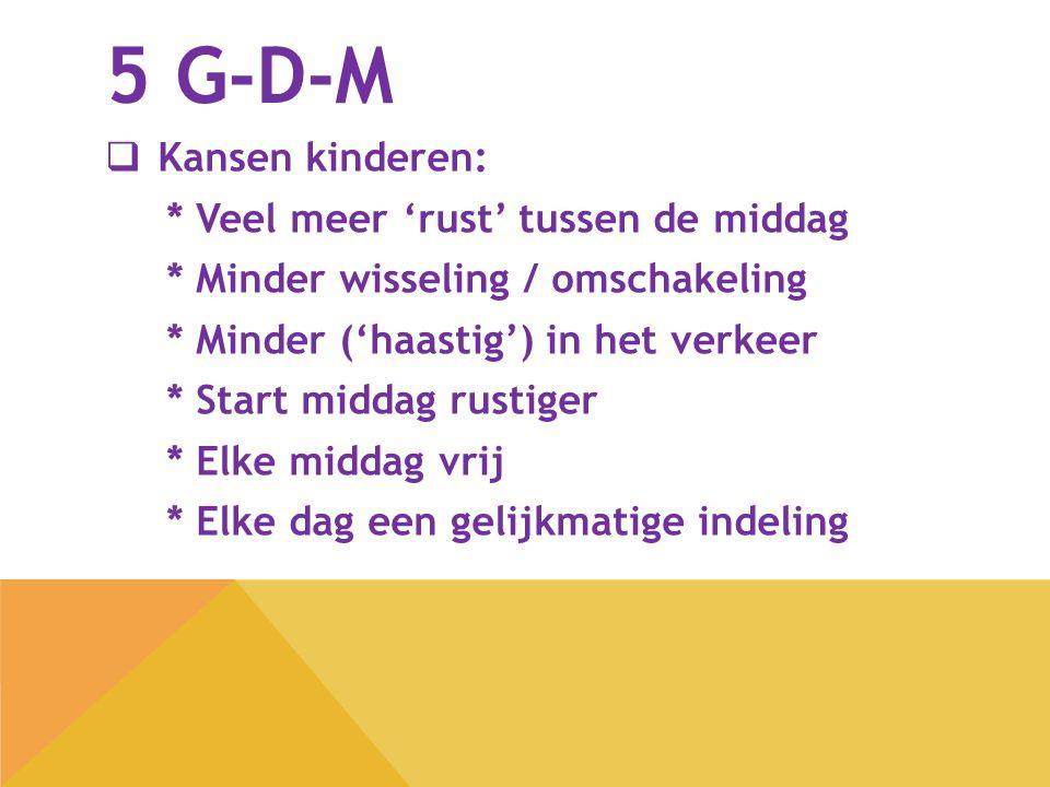 5 G-D-M  Kansen kinderen: * Veel meer 'rust' tussen de middag * Minder wisseling / omschakeling * Minder ('haastig') in het verkeer * Start middag ru