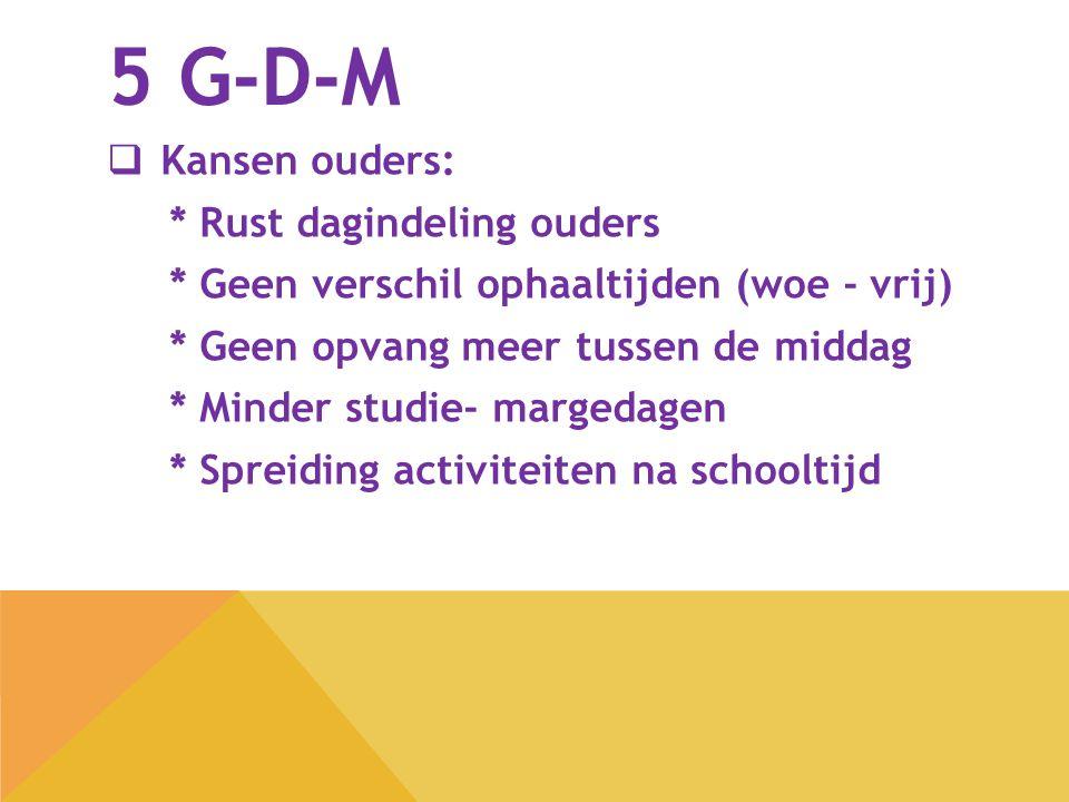5 G-D-M  Kansen ouders: * Rust dagindeling ouders * Geen verschil ophaaltijden (woe - vrij) * Geen opvang meer tussen de middag * Minder studie- marg