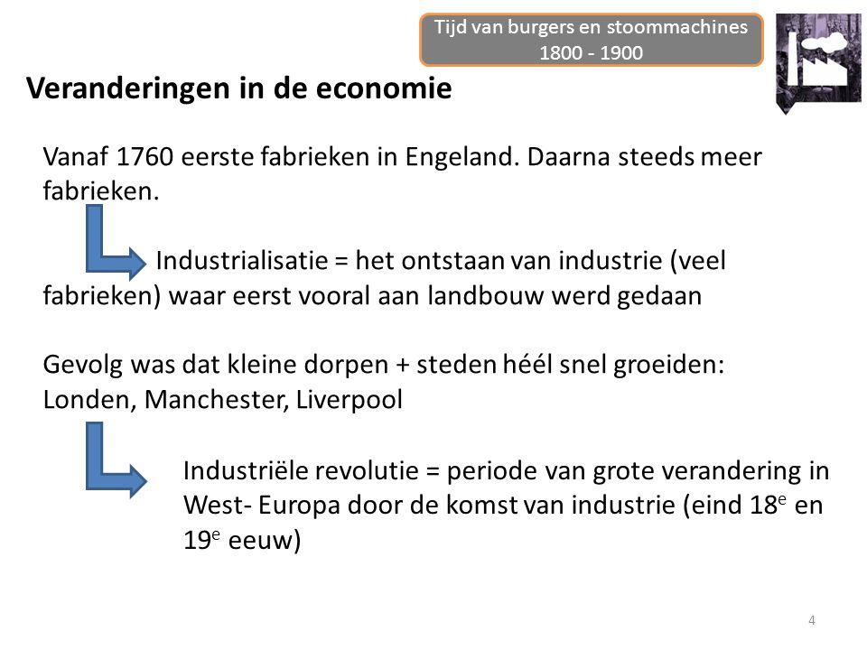 4 Veranderingen in de economie Tijd van burgers en stoommachines 1800 - 1900 Vanaf 1760 eerste fabrieken in Engeland. Daarna steeds meer fabrieken. In