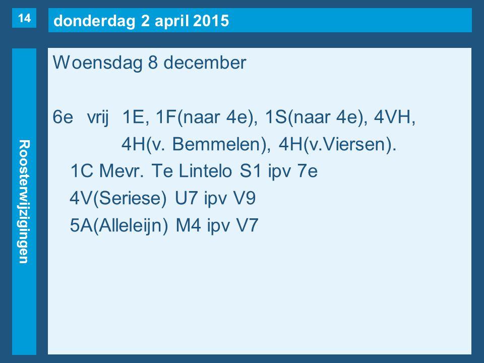 donderdag 2 april 2015 Roosterwijzigingen Woensdag 8 december 6evrij1E, 1F(naar 4e), 1S(naar 4e), 4VH, 4H(v. Bemmelen), 4H(v.Viersen). 1C Mevr. Te Lin