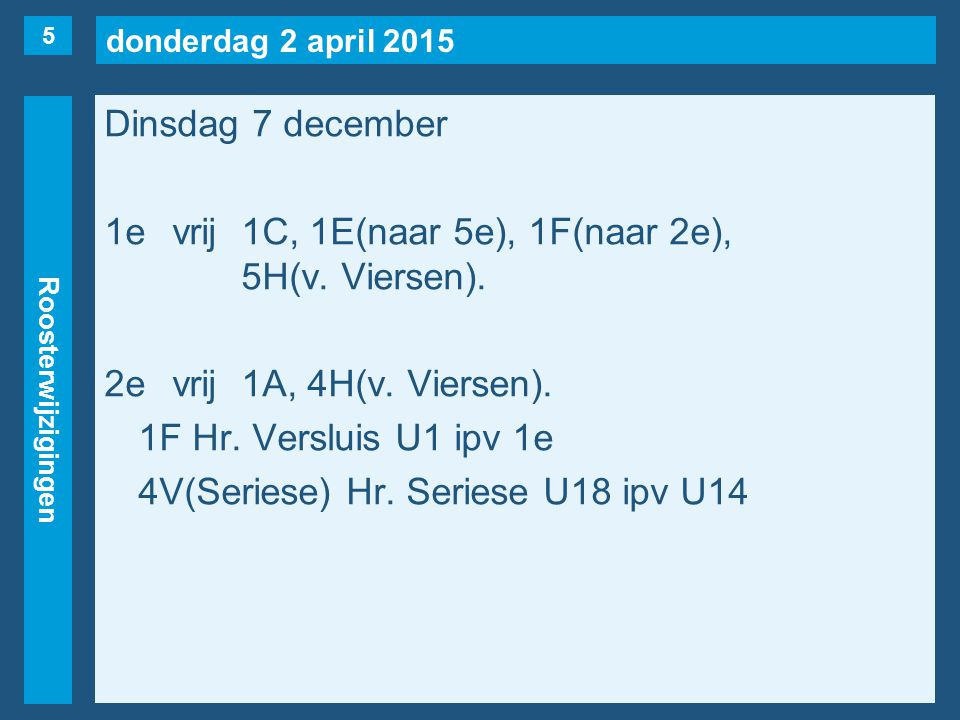 donderdag 2 april 2015 Roosterwijzigingen Dinsdag 7 december 1evrij1C, 1E(naar 5e), 1F(naar 2e), 5H(v. Viersen). 2evrij1A, 4H(v. Viersen). 1F Hr. Vers