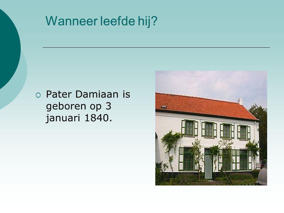 Wanneer leefde hij?  Pater Damiaan is geboren op 3 januari 1840.