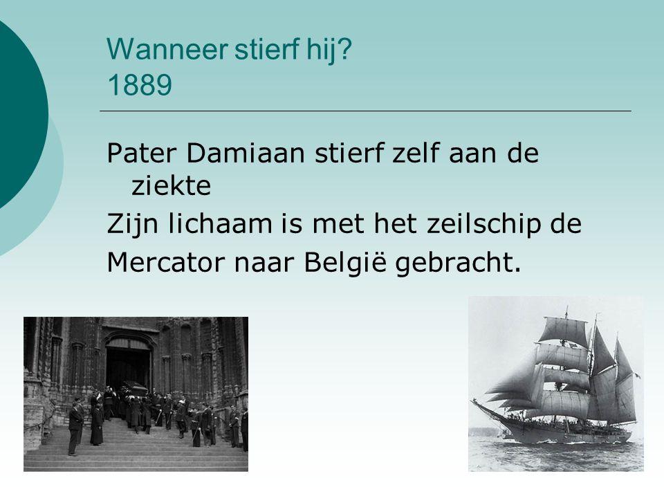 Wanneer stierf hij? 1889 Pater Damiaan stierf zelf aan de ziekte Zijn lichaam is met het zeilschip de Mercator naar België gebracht.