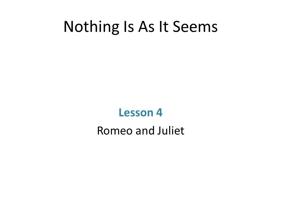 Nothing Is As It Seems Lesson 4 Romeo and Juliet