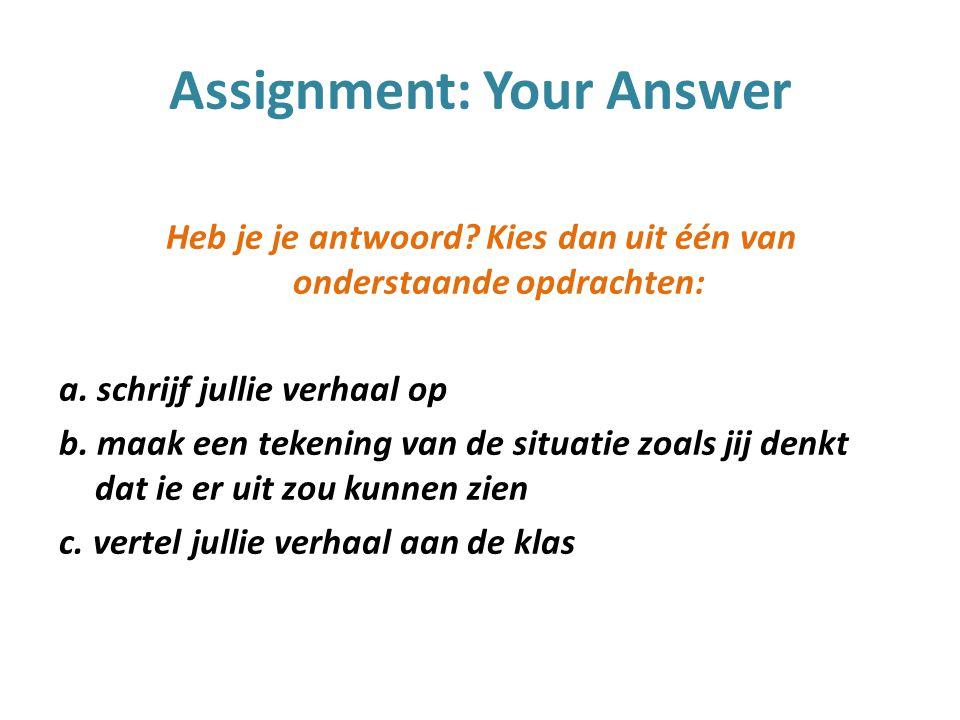 Assignment: Your Answer Heb je je antwoord. Kies dan uit één van onderstaande opdrachten: a.