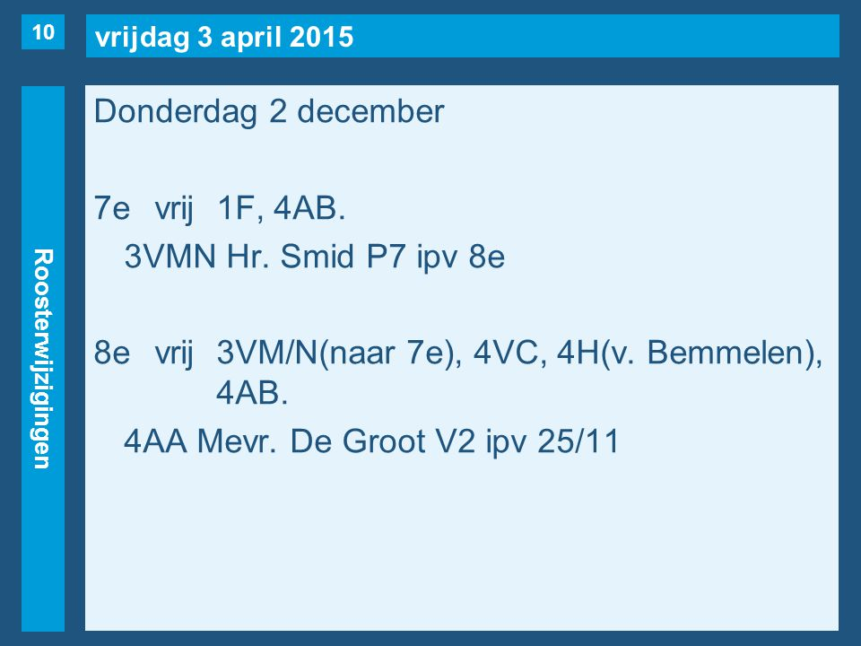vrijdag 3 april 2015 Roosterwijzigingen Donderdag 2 december 7evrij1F, 4AB. 3VMN Hr. Smid P7 ipv 8e 8evrij3VM/N(naar 7e), 4VC, 4H(v. Bemmelen), 4AB. 4