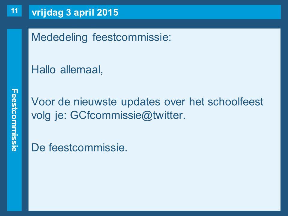 vrijdag 3 april 2015 Feestcommissie Mededeling feestcommissie: Hallo allemaal, Voor de nieuwste updates over het schoolfeest volg je: GCfcommissie@twitter.