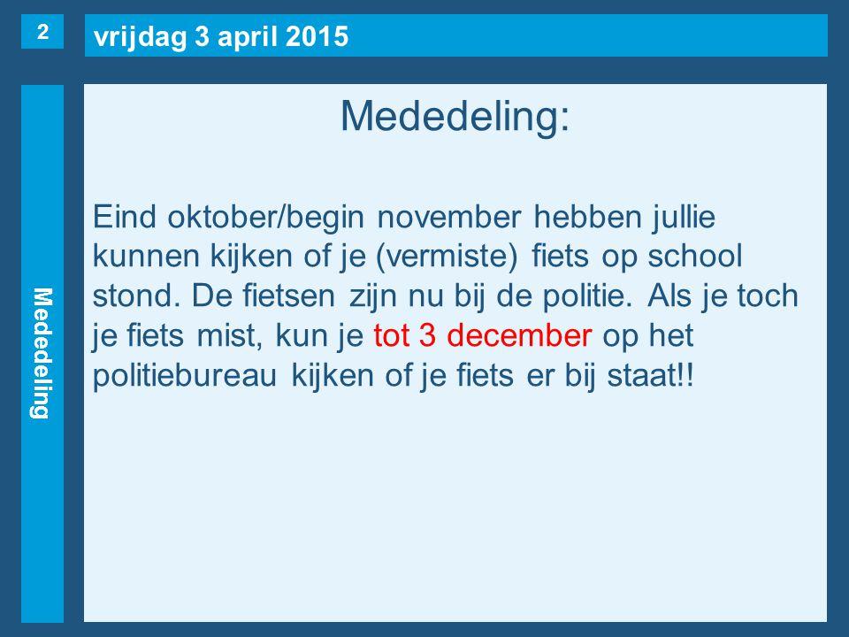 vrijdag 3 april 2015 Mededeling Mededeling: Eind oktober/begin november hebben jullie kunnen kijken of je (vermiste) fiets op school stond.