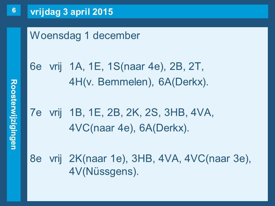 vrijdag 3 april 2015 Roosterwijzigingen Woensdag 1 december 6evrij1A, 1E, 1S(naar 4e), 2B, 2T, 4H(v. Bemmelen), 6A(Derkx). 7evrij1B, 1E, 2B, 2K, 2S, 3