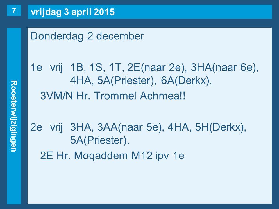 vrijdag 3 april 2015 Roosterwijzigingen Donderdag 2 december 1evrij1B, 1S, 1T, 2E(naar 2e), 3HA(naar 6e), 4HA, 5A(Priester), 6A(Derkx). 3VM/N Hr. Trom