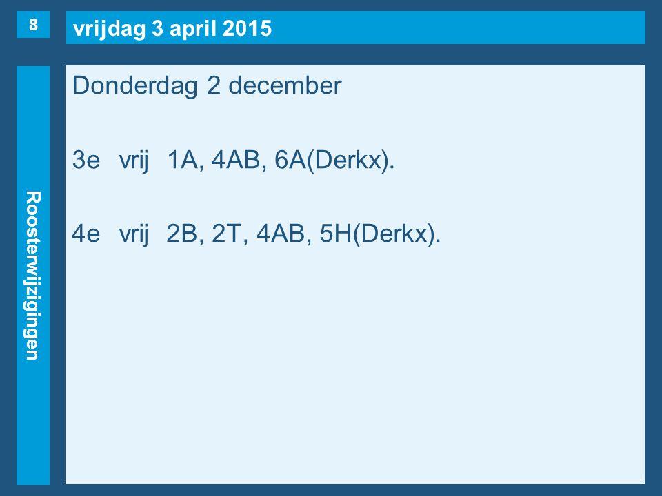 vrijdag 3 april 2015 Roosterwijzigingen Donderdag 2 december 3evrij1A, 4AB, 6A(Derkx). 4evrij2B, 2T, 4AB, 5H(Derkx). 8