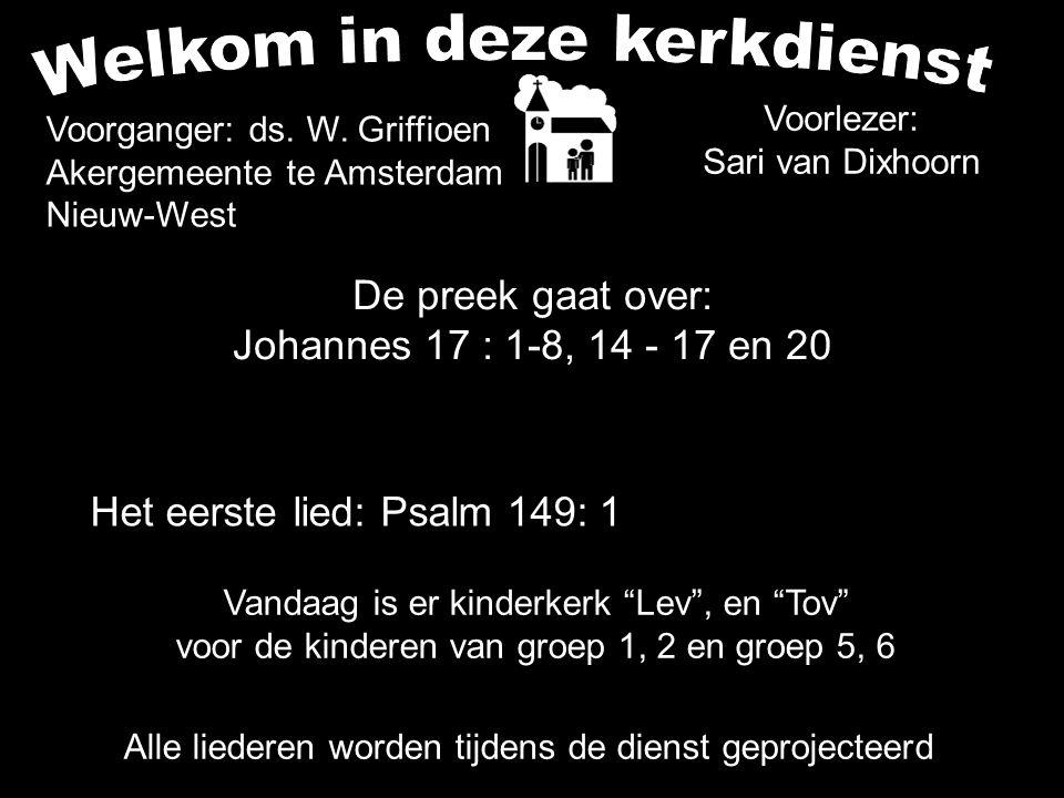 De preek gaat over: Johannes 17 : 1-8, 14 - 17 en 20 Alle liederen worden tijdens de dienst geprojecteerd Het eerste lied: Psalm 149: 1 Voorganger: ds